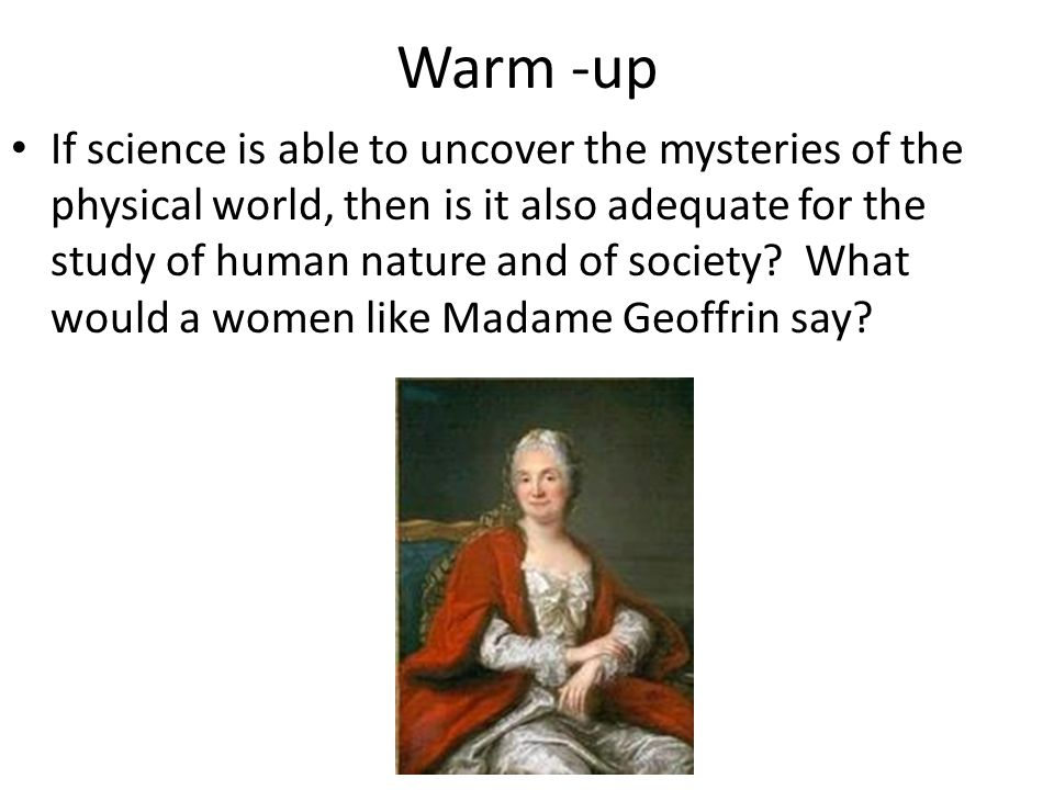 Warm -up If science is able to uncover the mysteries of the physical world, then is it also adequate for the study of human nature and of society.