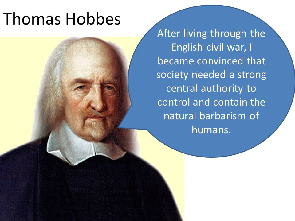 Thomas Hobbes After living through the English civil war, I became convinced that society needed a strong central authority to control and contain the