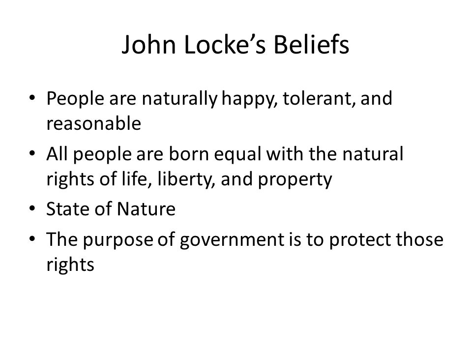 John Locke's Beliefs People are naturally happy, tolerant, and reasonable All people are born equal with the natural rights of life, liberty, and prop