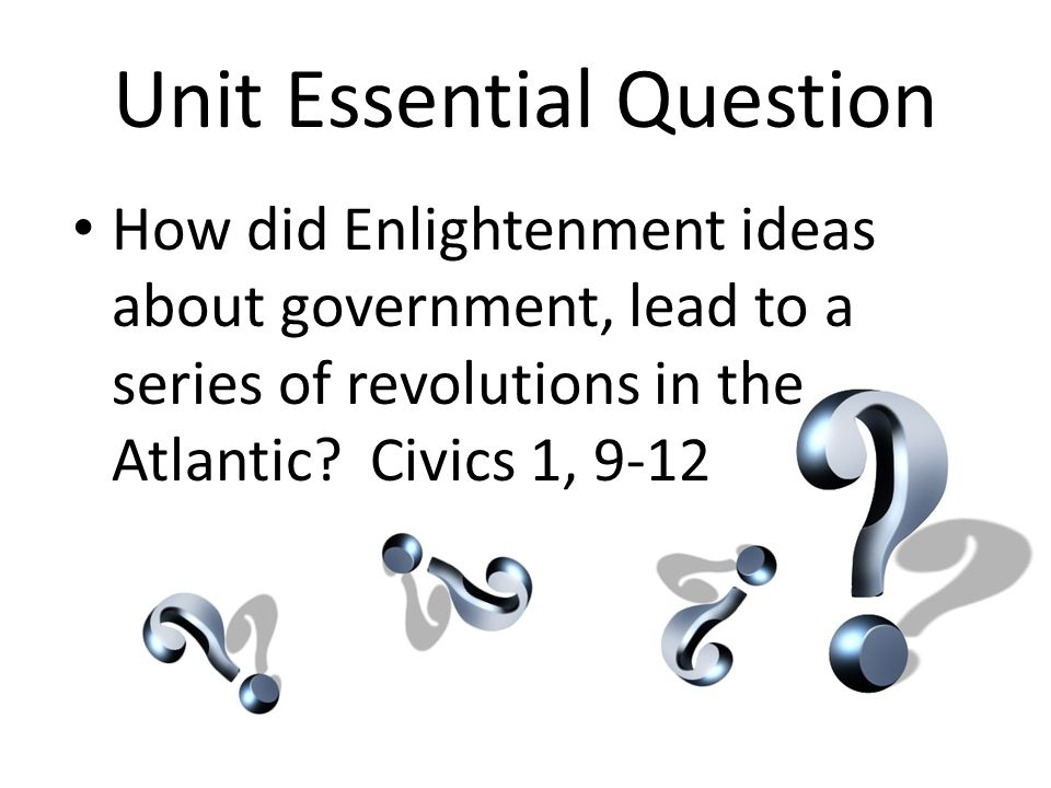 Unit Essential Question How did Enlightenment ideas about government, lead to a series of revolutions in the Atlantic? Civics 1, 9-12