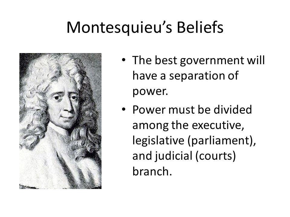 Montesquieu's Beliefs The best government will have a separation of power. Power must be divided among the executive, legislative (parliament), and ju