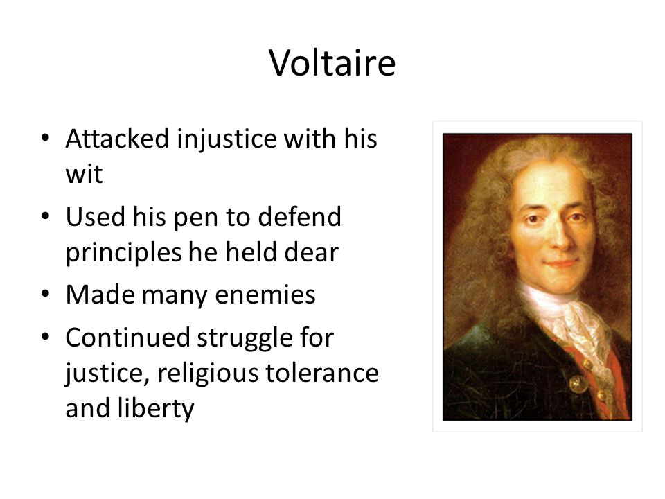 Voltaire Attacked injustice with his wit Used his pen to defend principles he held dear Made many enemies Continued struggle for justice, religious tolerance and liberty