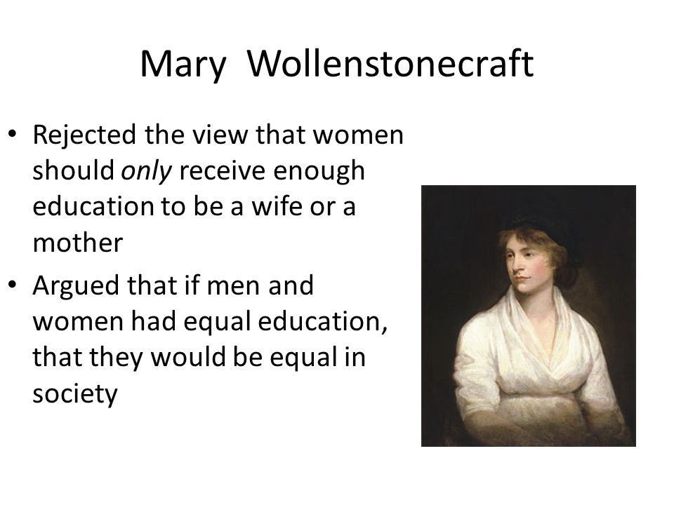 Mary Wollenstonecraft Rejected the view that women should only receive enough education to be a wife or a mother Argued that if men and women had equal education, that they would be equal in society