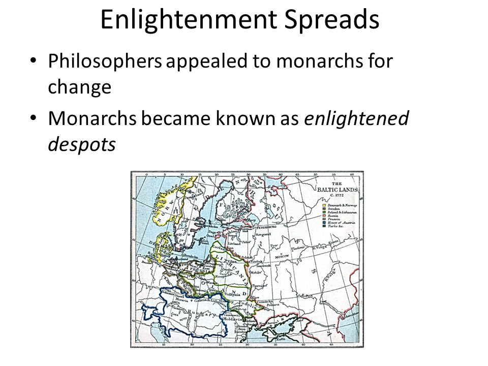 Enlightenment Spreads Philosophers appealed to monarchs for change Monarchs became known as enlightened despots