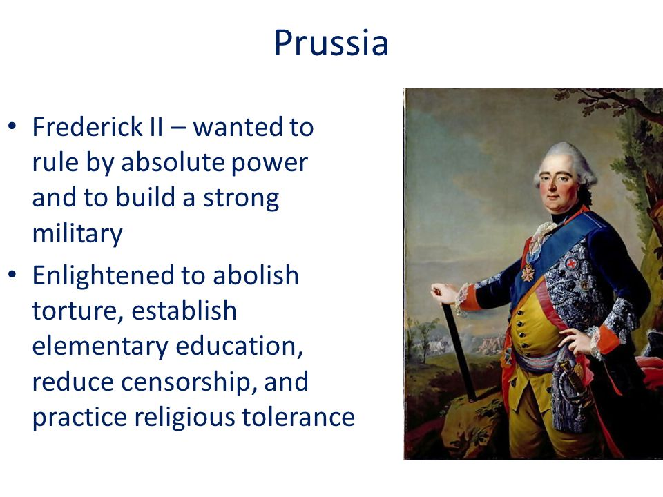 Prussia Frederick II – wanted to rule by absolute power and to build a strong military Enlightened to abolish torture, establish elementary education, reduce censorship, and practice religious tolerance