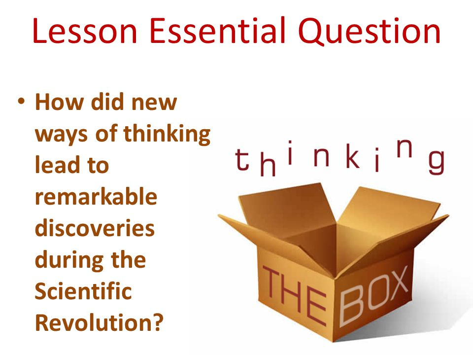 Lesson Essential Question How did new ways of thinking lead to remarkable discoveries during the Scientific Revolution