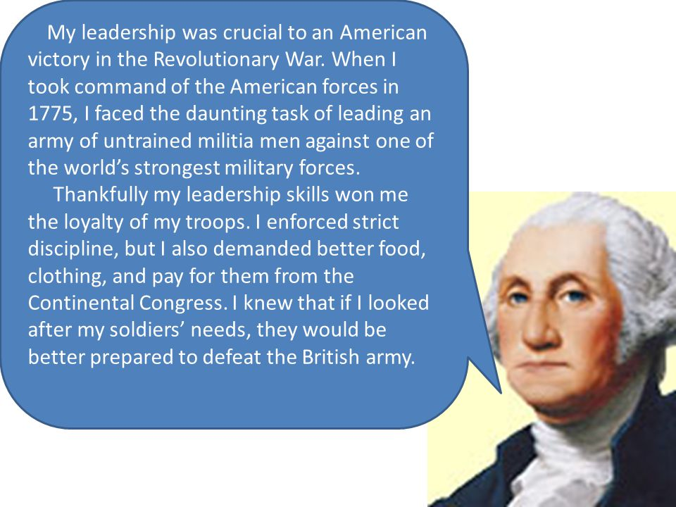 My leadership was crucial to an American victory in the Revolutionary War. When I took command of the American forces in 1775, I faced the daunting ta