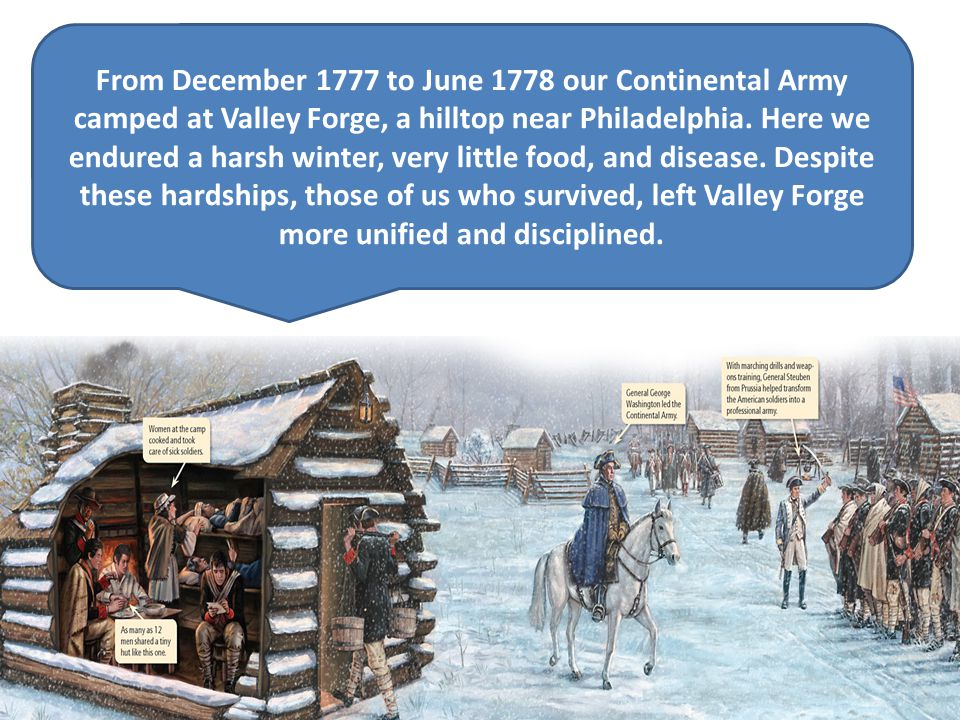 From December 1777 to June 1778 our Continental Army camped at Valley Forge, a hilltop near Philadelphia. Here we endured a harsh winter, very little