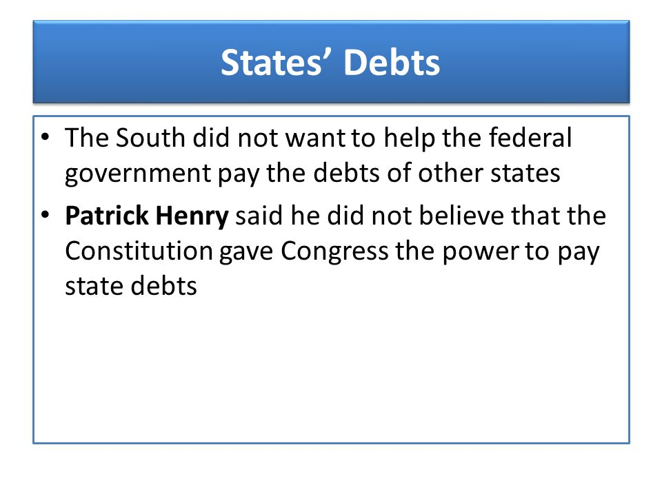 States' Debts The South did not want to help the federal government pay the debts of other states Patrick Henry said he did not believe that the Const