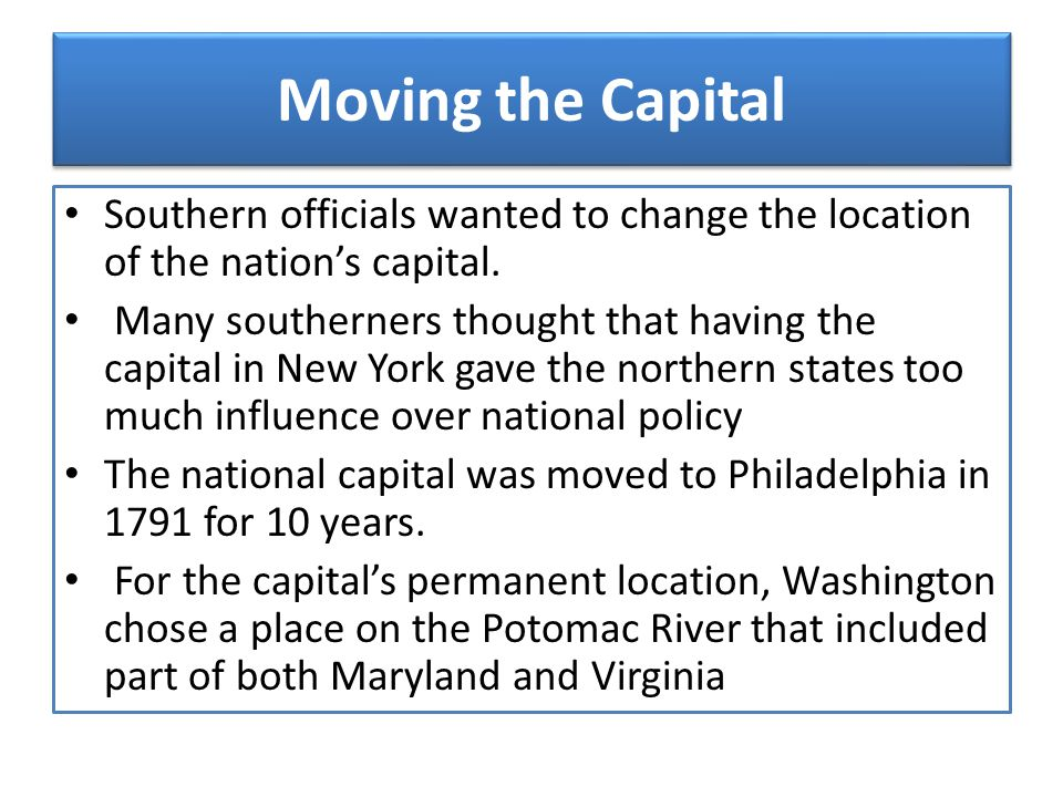 Moving the Capital Southern officials wanted to change the location of the nation's capital. Many southerners thought that having the capital in New Y