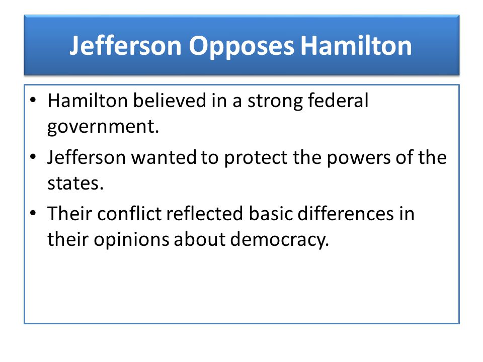 Jefferson Opposes Hamilton Hamilton believed in a strong federal government. Jefferson wanted to protect the powers of the states. Their conflict refl