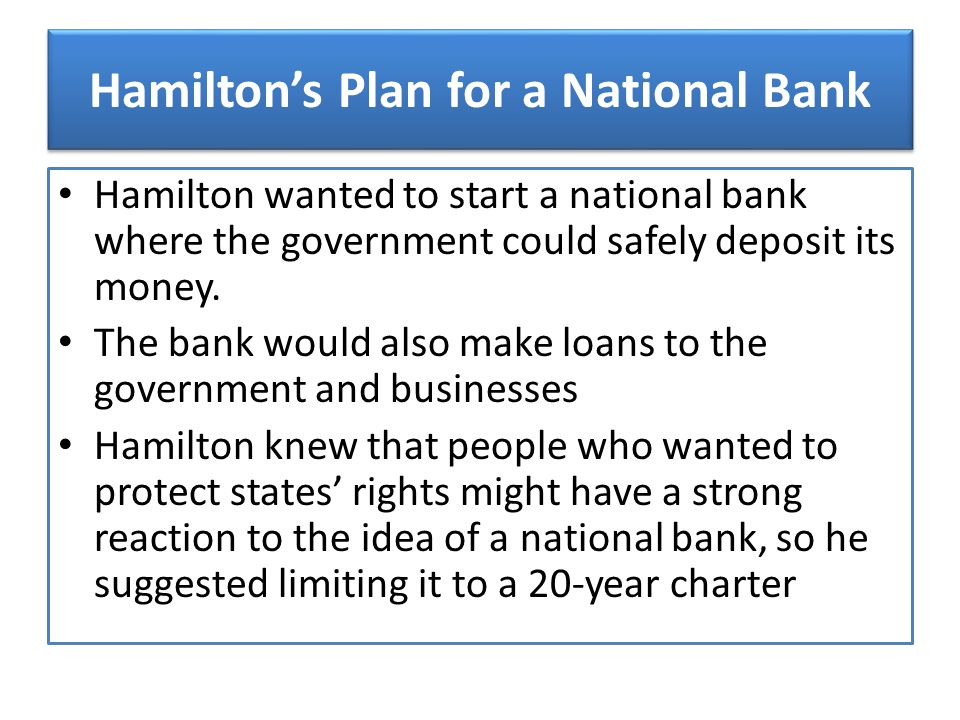 Hamilton's Plan for a National Bank Hamilton wanted to start a national bank where the government could safely deposit its money. The bank would also