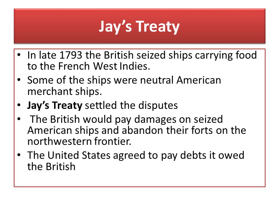 Jay's Treaty In late 1793 the British seized ships carrying food to the French West Indies. Some of the ships were neutral American merchant ships. Ja