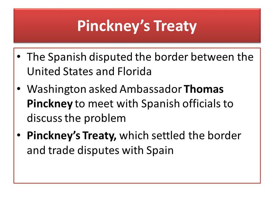 Pinckney's Treaty The Spanish disputed the border between the United States and Florida Washington asked Ambassador Thomas Pinckney to meet with Spani