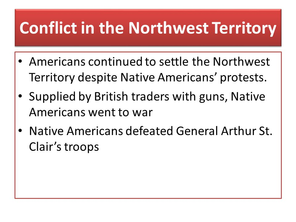 Conflict in the Northwest Territory Americans continued to settle the Northwest Territory despite Native Americans' protests. Supplied by British trad
