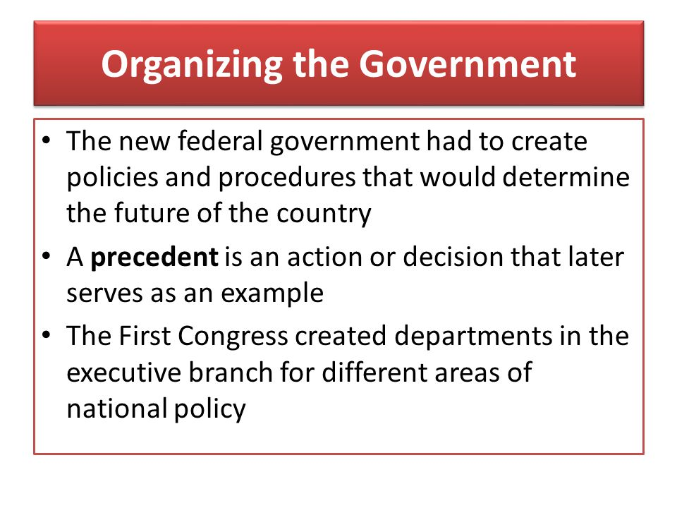 Organizing the Government The new federal government had to create policies and procedures that would determine the future of the country A precedent