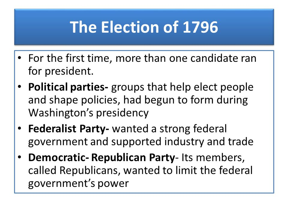 The Election of 1796 For the first time, more than one candidate ran for president. Political parties- groups that help elect people and shape policie