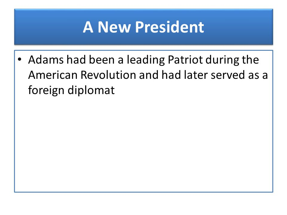A New President Adams had been a leading Patriot during the American Revolution and had later served as a foreign diplomat