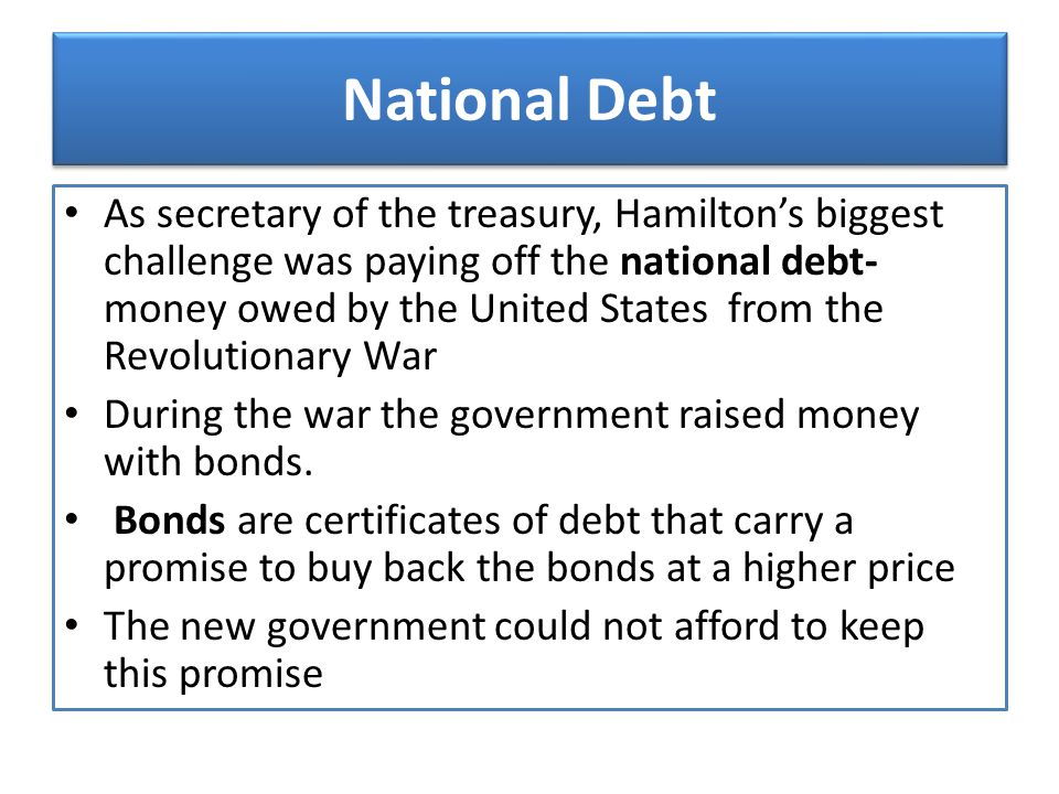 National Debt As secretary of the treasury, Hamilton's biggest challenge was paying off the national debt- money owed by the United States from the Re