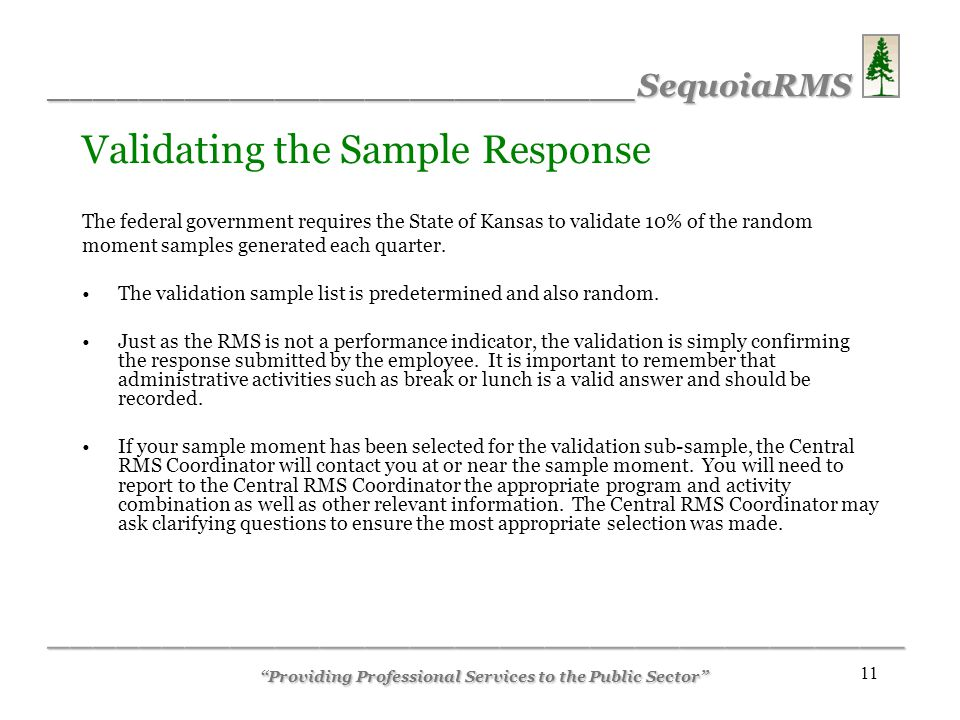 __________________________SequoiaRMS ______________________________________ Providing Professional Services to the Public Sector 11 Validating the Sample Response The federal government requires the State of Kansas to validate 10% of the random moment samples generated each quarter.