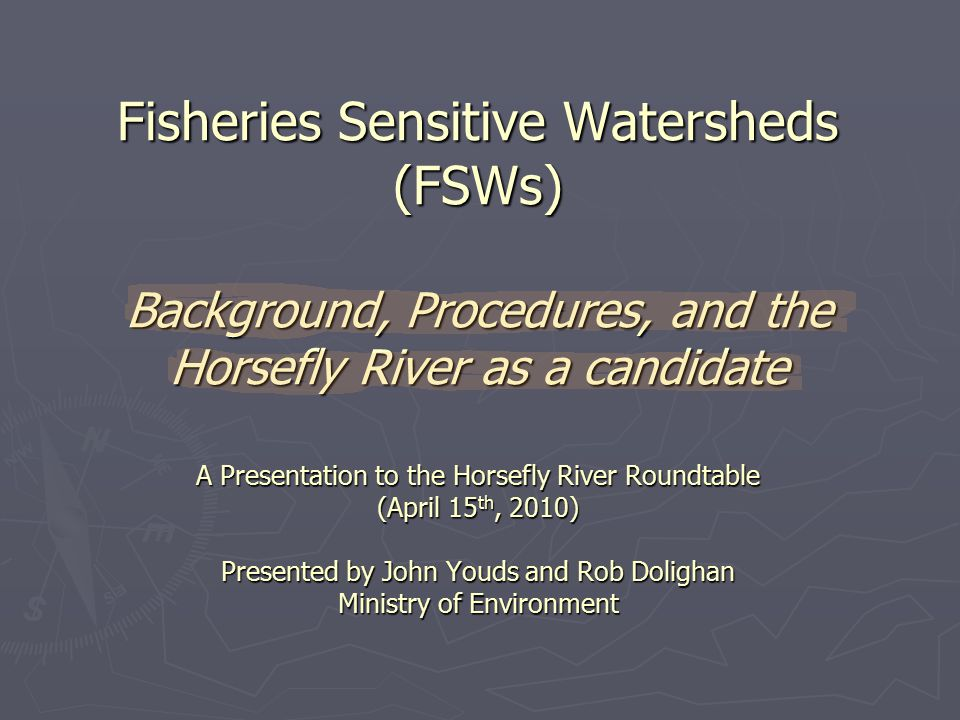 Fisheries Sensitive Watersheds (FSWs) Background, Procedures, and the Horsefly River as a candidate A Presentation to the Horsefly River Roundtable (April 15 th, 2010) Presented by John Youds and Rob Dolighan Ministry of Environment