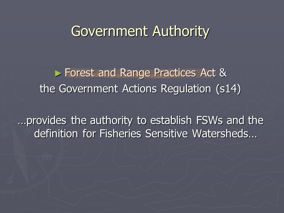 ► Forest and Range Practices Act & the Government Actions Regulation (s14) …provides the authority to establish FSWs and the definition for Fisheries Sensitive Watersheds… Government Authority