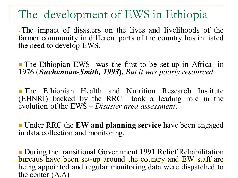 The development of EWS in Ethiopia The impact of disasters on the lives and livelihoods of the farmer community in different parts of the country has initiated the need to develop EWS, The Ethiopian EWS was the first to be set-up in Africa- in 1976 (Buchannan-Smith, 1993).