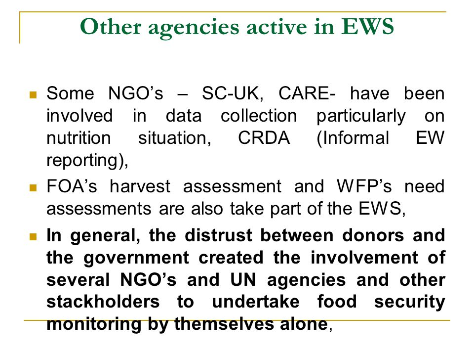Other agencies active in EWS Some NGO's – SC-UK, CARE- have been involved in data collection particularly on nutrition situation, CRDA (Informal EW reporting), FOA's harvest assessment and WFP's need assessments are also take part of the EWS, In general, the distrust between donors and the government created the involvement of several NGO's and UN agencies and other stackholders to undertake food security monitoring by themselves alone,