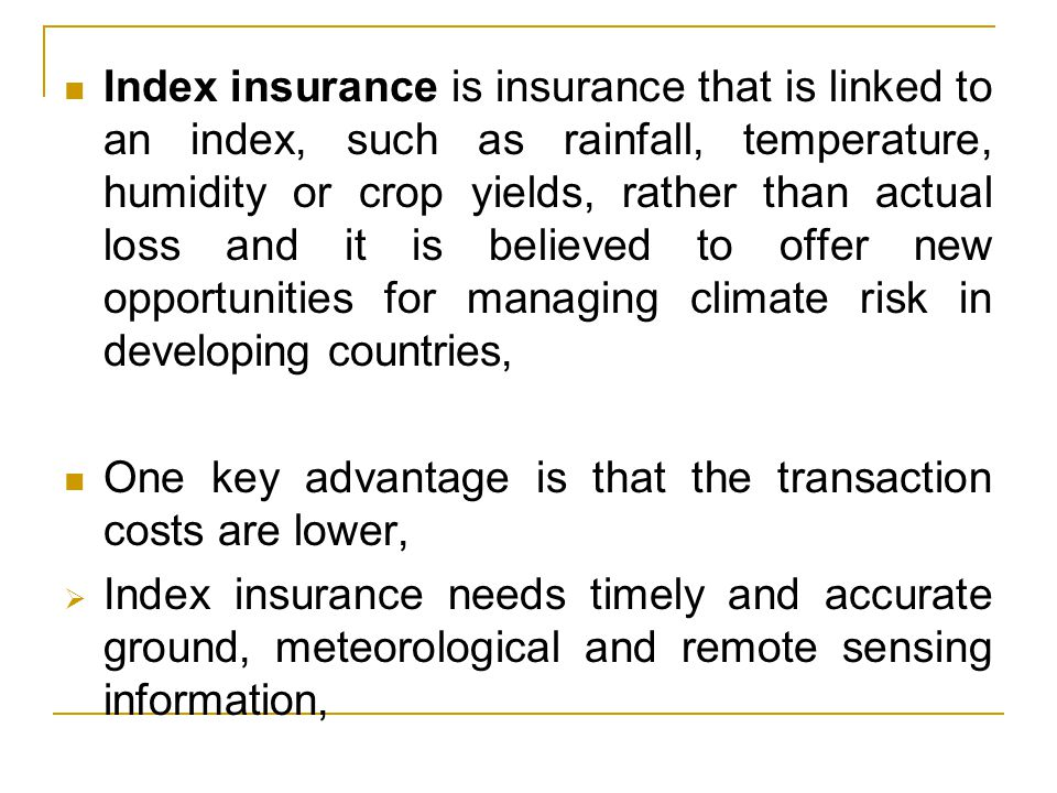 Index insurance is insurance that is linked to an index, such as rainfall, temperature, humidity or crop yields, rather than actual loss and it is believed to offer new opportunities for managing climate risk in developing countries, One key advantage is that the transaction costs are lower,  Index insurance needs timely and accurate ground, meteorological and remote sensing information,