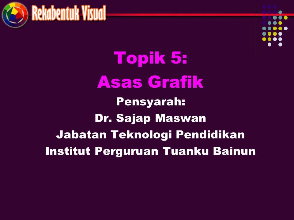 Topik 5: Asas Grafik Pensyarah: Dr. Sajap Maswan Jabatan Teknologi Pendidikan Institut Perguruan Tuanku Bainun