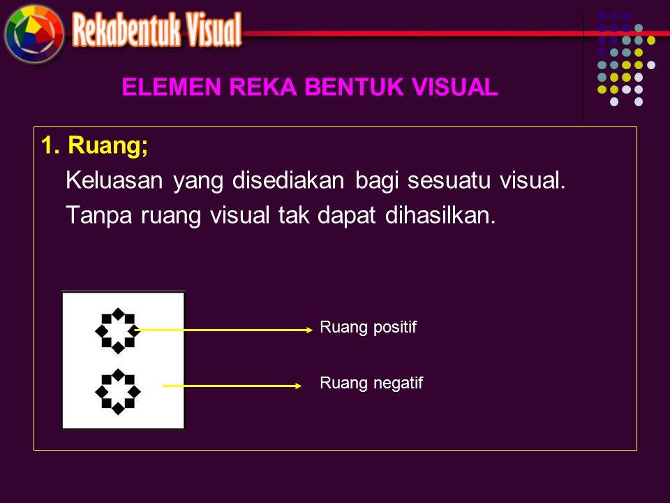 ELEMEN REKA BENTUK VISUAL 1. Ruang; - Keluasan yang disediakan bagi sesuatu visual. - Tanpa ruang visual tak dapat dihasilkan. Ruang positif Ruang neg