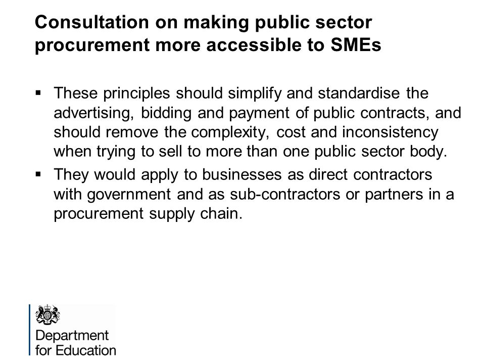 Consultation on making public sector procurement more accessible to SMEs  These principles should simplify and standardise the advertising, bidding and payment of public contracts, and should remove the complexity, cost and inconsistency when trying to sell to more than one public sector body.