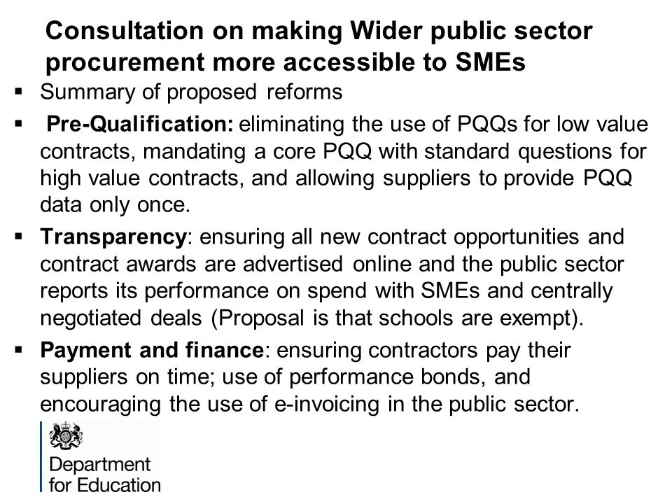 Consultation on making Wider public sector procurement more accessible to SMEs  Summary of proposed reforms  Pre-Qualification: eliminating the use of PQQs for low value contracts, mandating a core PQQ with standard questions for high value contracts, and allowing suppliers to provide PQQ data only once.