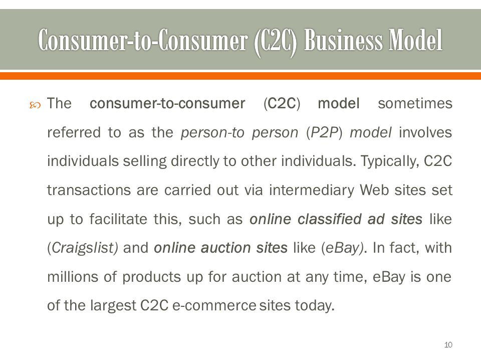 The consumer-to-consumer (C2C) model sometimes referred to as the person-to person (P2P) model involves individuals selling directly to other indivi