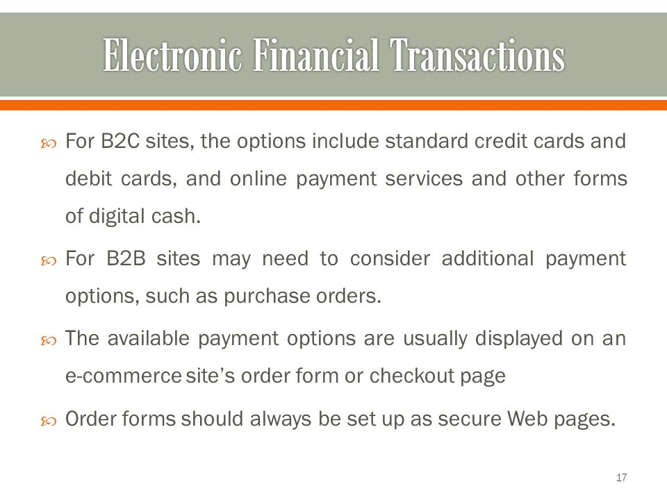  For B2C sites, the options include standard credit cards and debit cards, and online payment services and other forms of digital cash.  For B2B sit