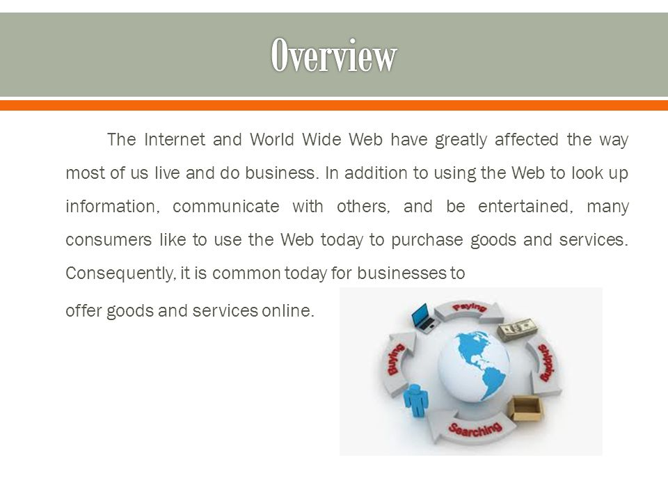 The Internet and World Wide Web have greatly affected the way most of us live and do business. In addition to using the Web to look up information, co