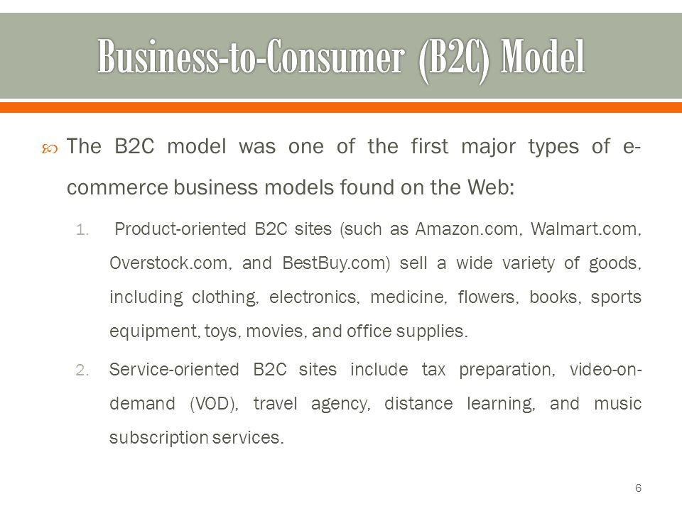  The B2C model was one of the first major types of e- commerce business models found on the Web: 1. Product-oriented B2C sites (such as Amazon.com, W