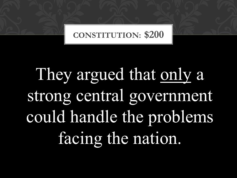 CONSTITUTION: $200 They argued that only a strong central government could handle the problems facing the nation.
