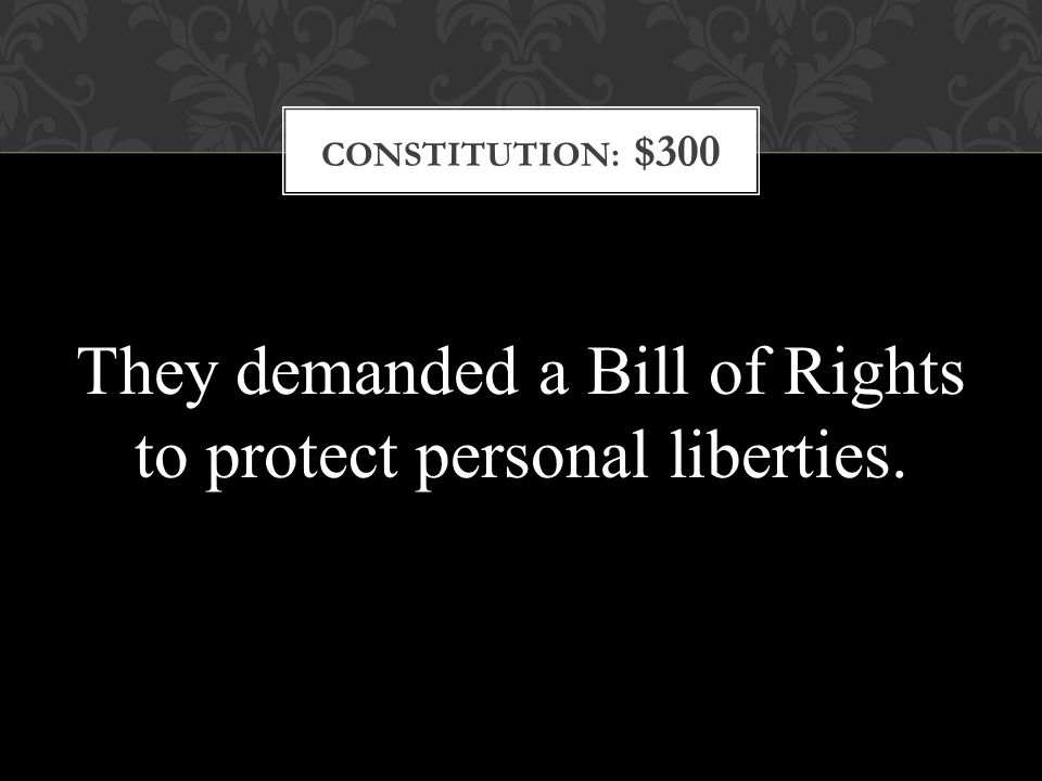 CONSTITUTION: $300 They demanded a Bill of Rights to protect personal liberties.