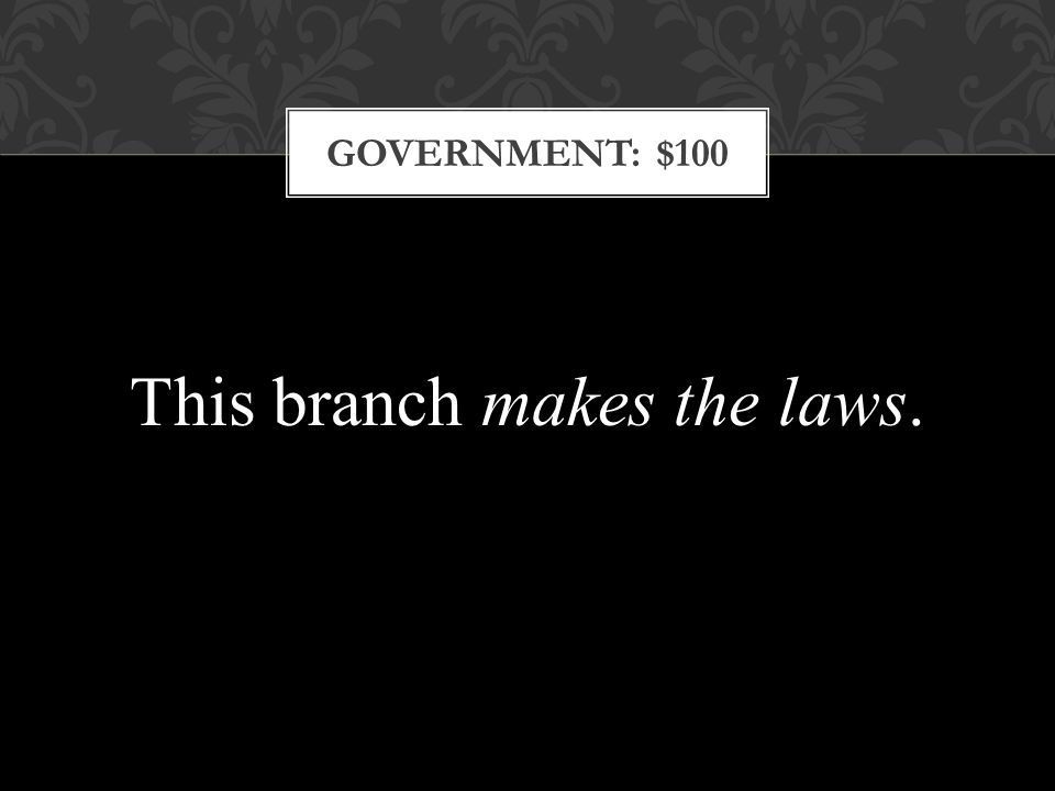 GOVERNMENT: $100 This branch makes the laws.
