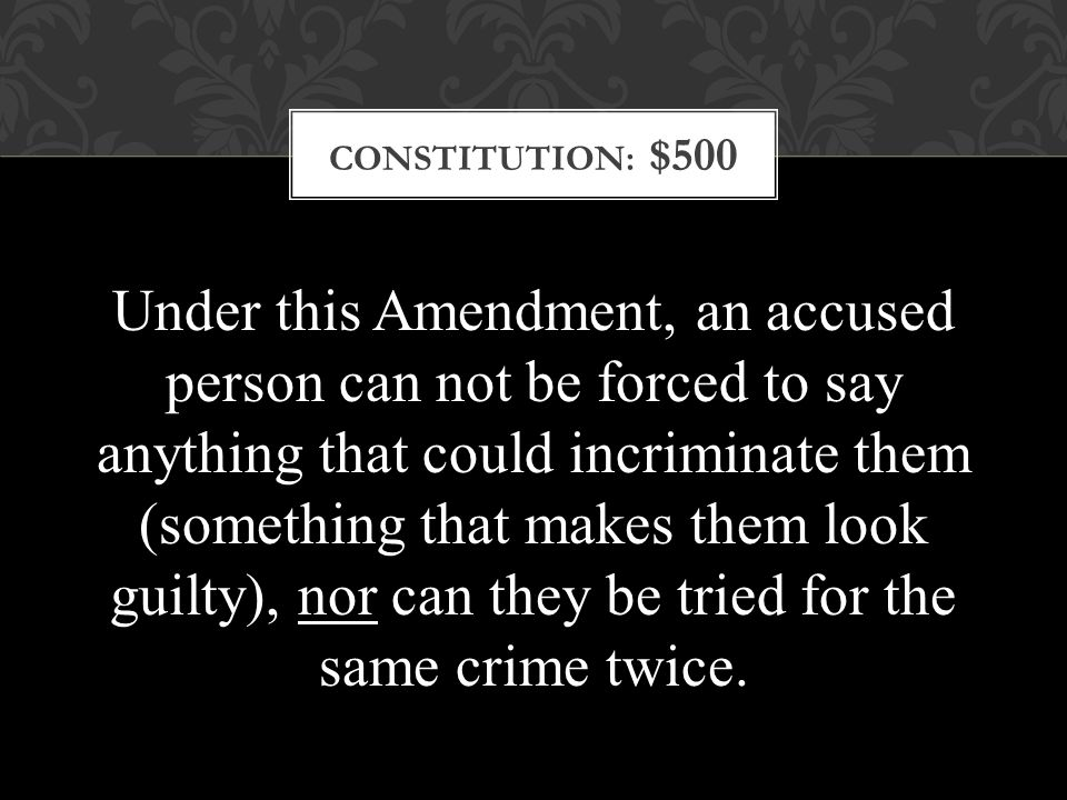 CONSTITUTION: $500 Under this Amendment, an accused person can not be forced to say anything that could incriminate them (something that makes them look guilty), nor can they be tried for the same crime twice.