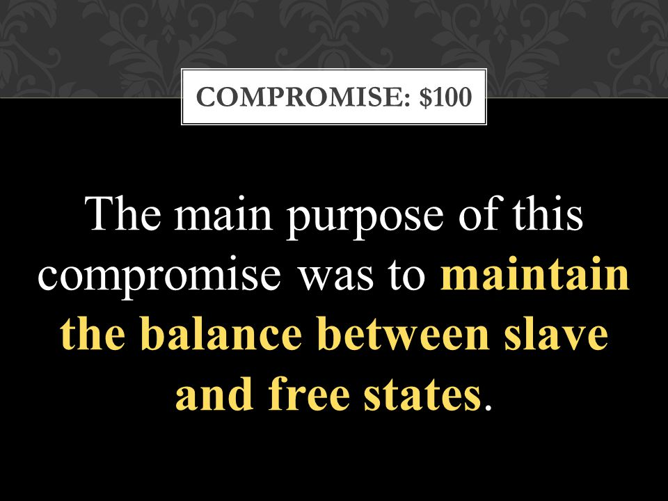COMPROMISE: $100 The main purpose of this compromise was to maintain the balance between slave and free states.