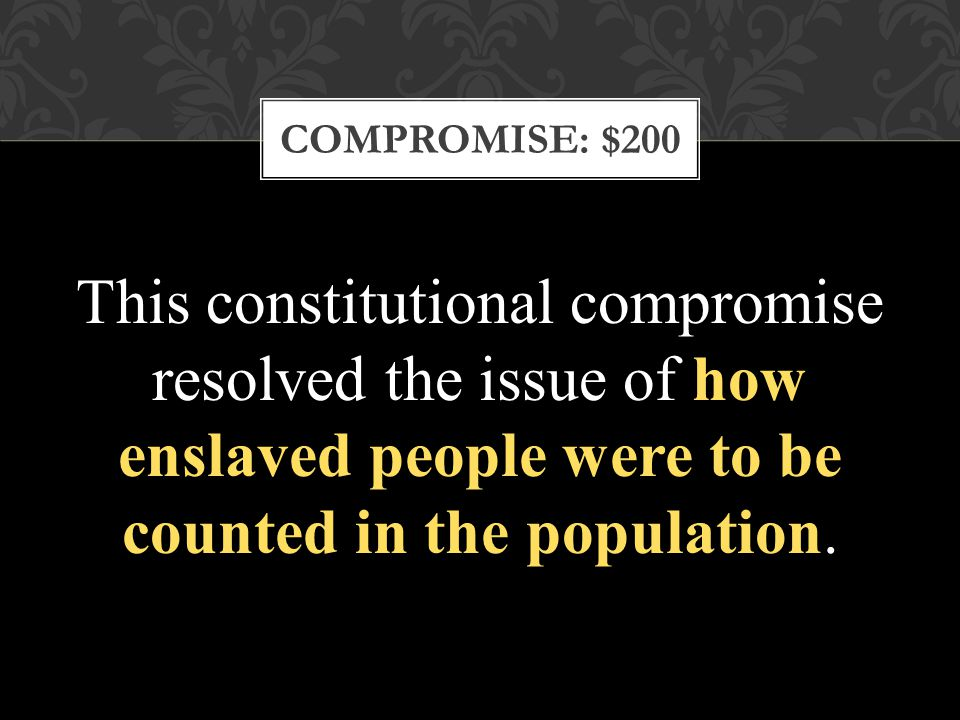 COMPROMISE: $200 This constitutional compromise resolved the issue of how enslaved people were to be counted in the population.