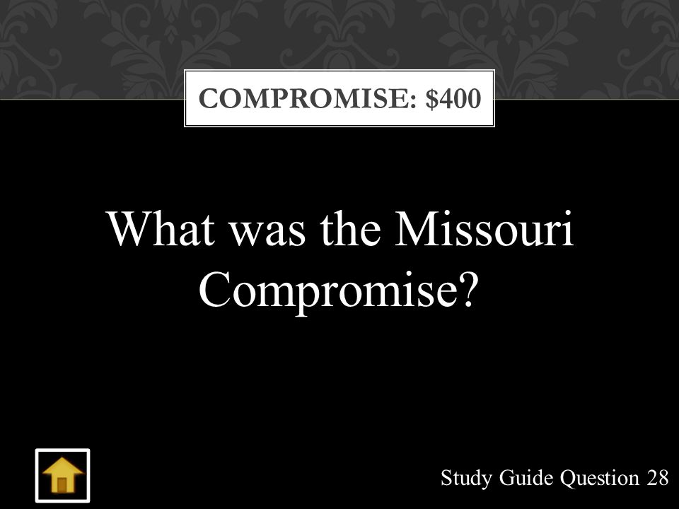 COMPROMISE: $400 What was the Missouri Compromise? Study Guide Question 28