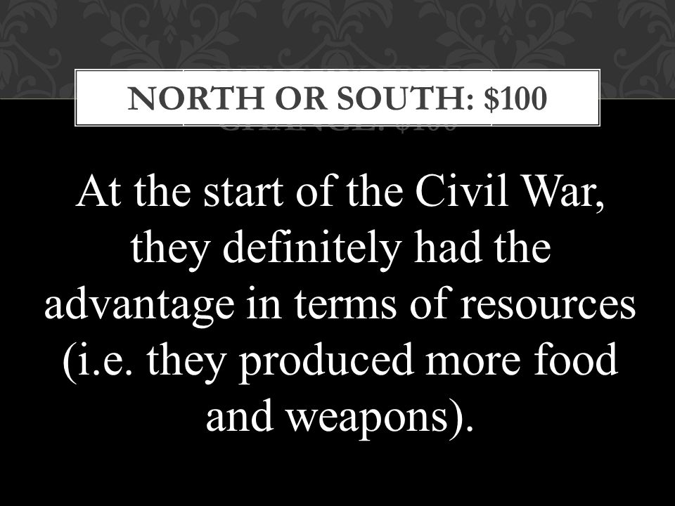 REMARKABLE CHANGE: $100 NORTH OR SOUTH: $100 At the start of the Civil War, they definitely had the advantage in terms of resources (i.e.