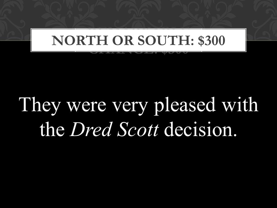REMARKABLE CHANGE: $300 NORTH OR SOUTH: $300 They were very pleased with the Dred Scott decision.