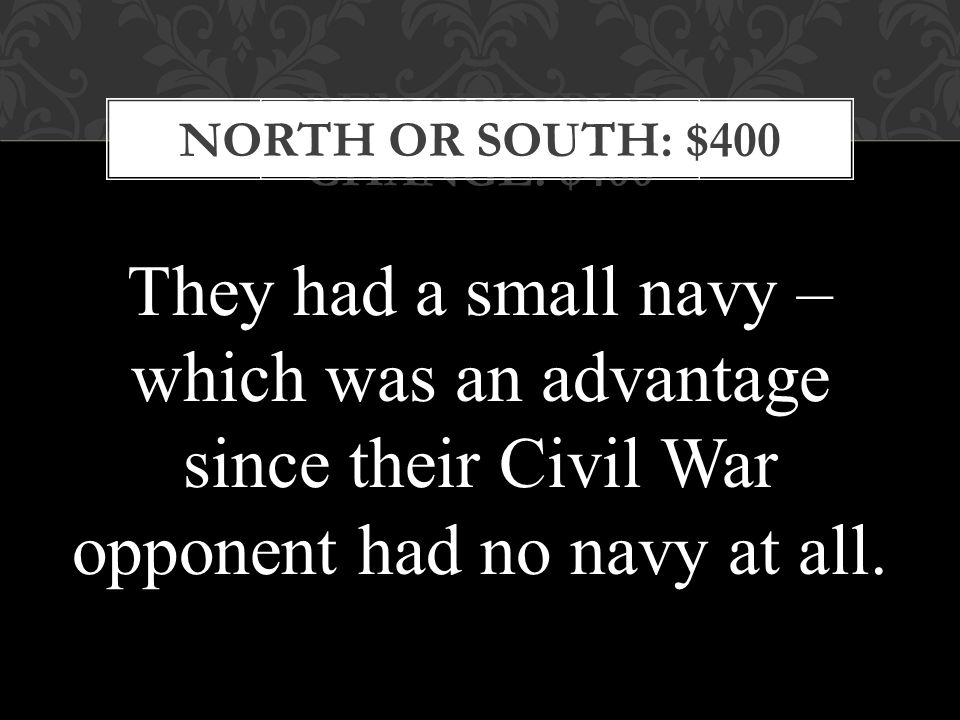 REMARKABLE CHANGE: $400 NORTH OR SOUTH: $400 They had a small navy – which was an advantage since their Civil War opponent had no navy at all.