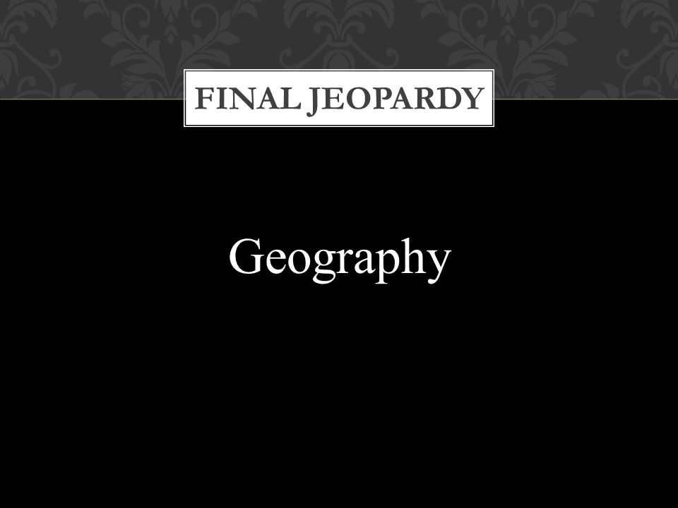 FINAL JEOPARDY Geography