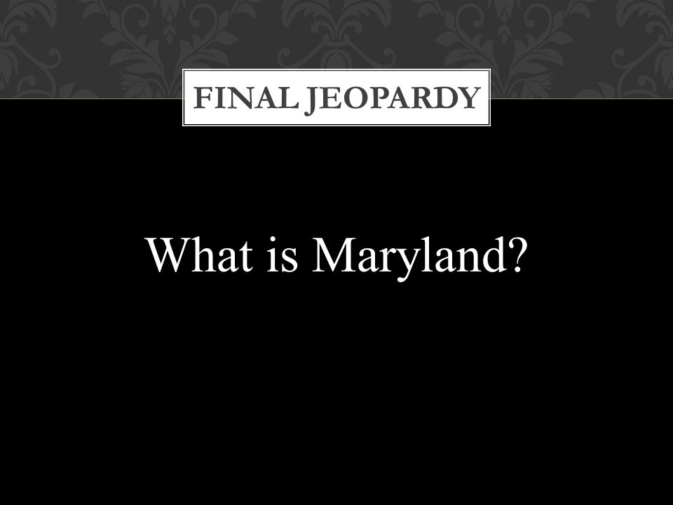 FINAL JEOPARDY What is Maryland?