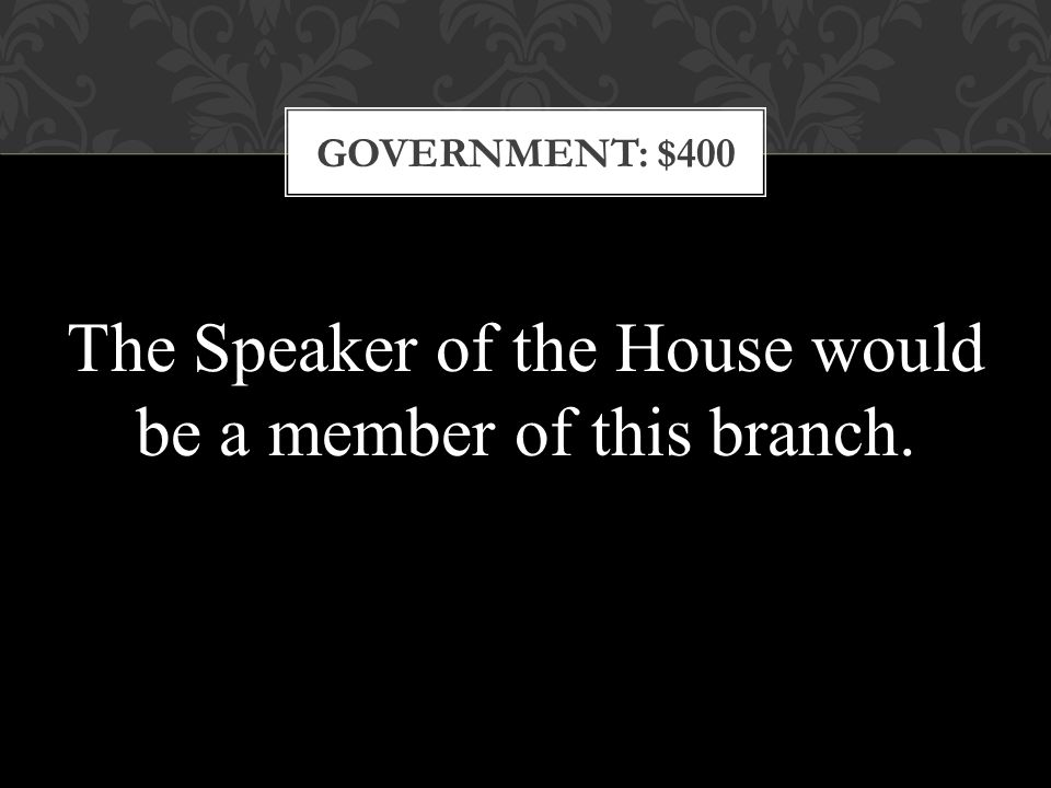 GOVERNMENT: $400 The Speaker of the House would be a member of this branch.